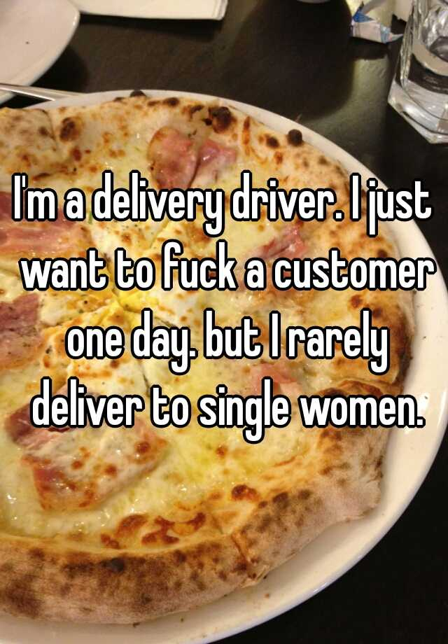 I'm a delivery driver. I just want to fuck a customer one day. but I rarely deliver to single women.