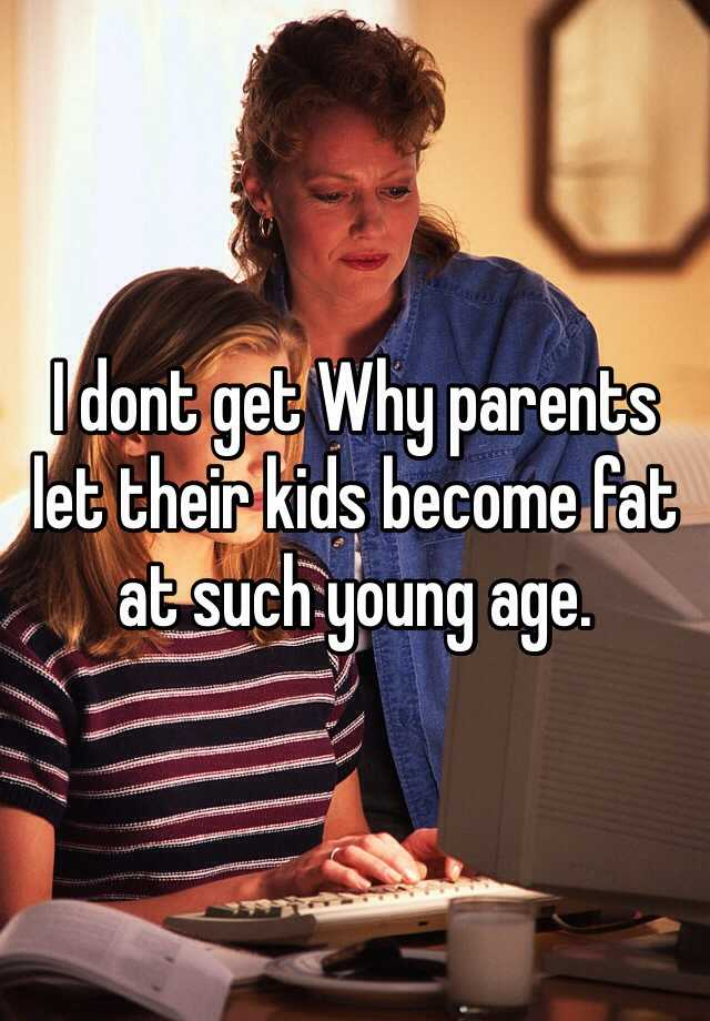 I dont get Why parents let their kids become fat at such young age.