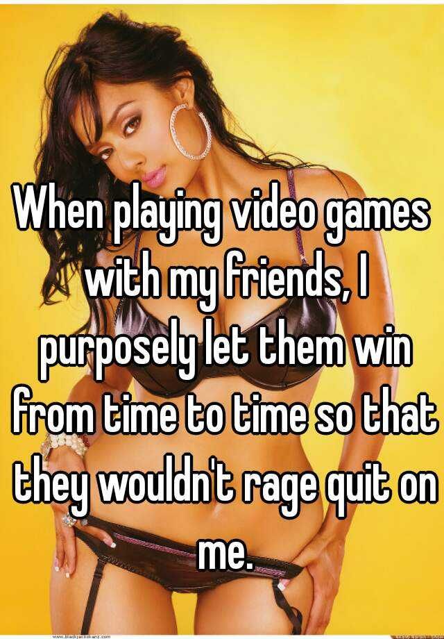 When playing video games with my friends, I purposely let them win from time to time so that they wouldn't rage quit on me.