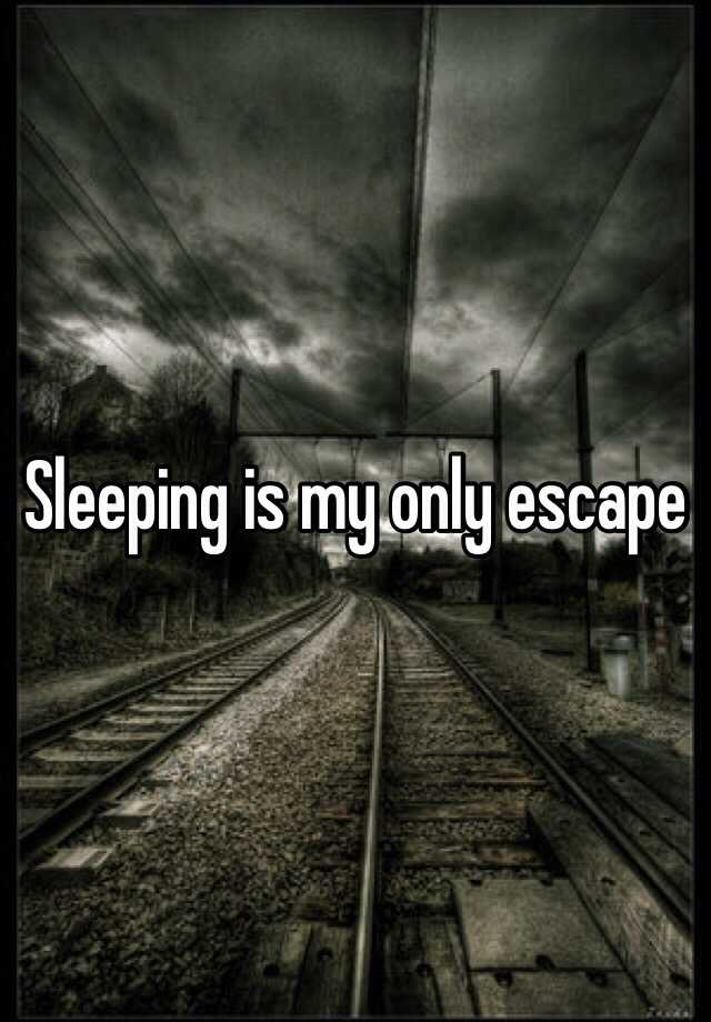 Sleeping is my only escape