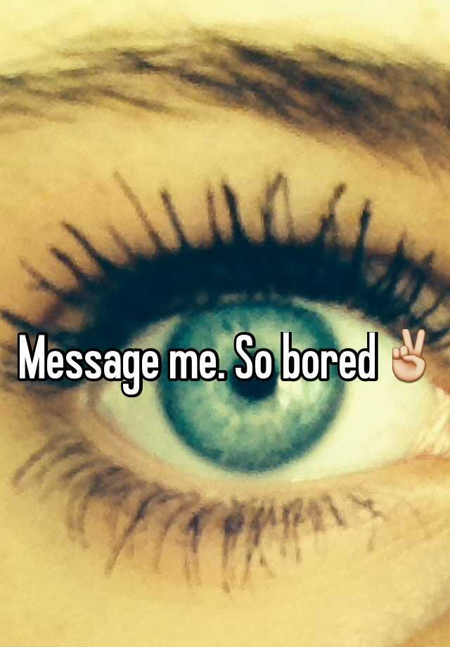 Message me. So bored✌️
