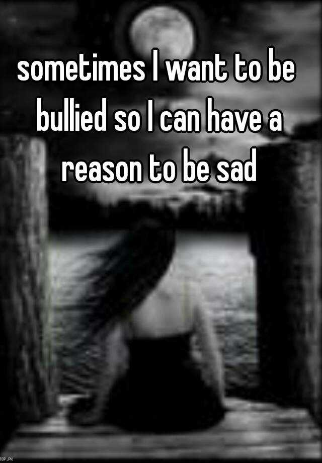 sometimes I want to be bullied so I can have a reason to be sad