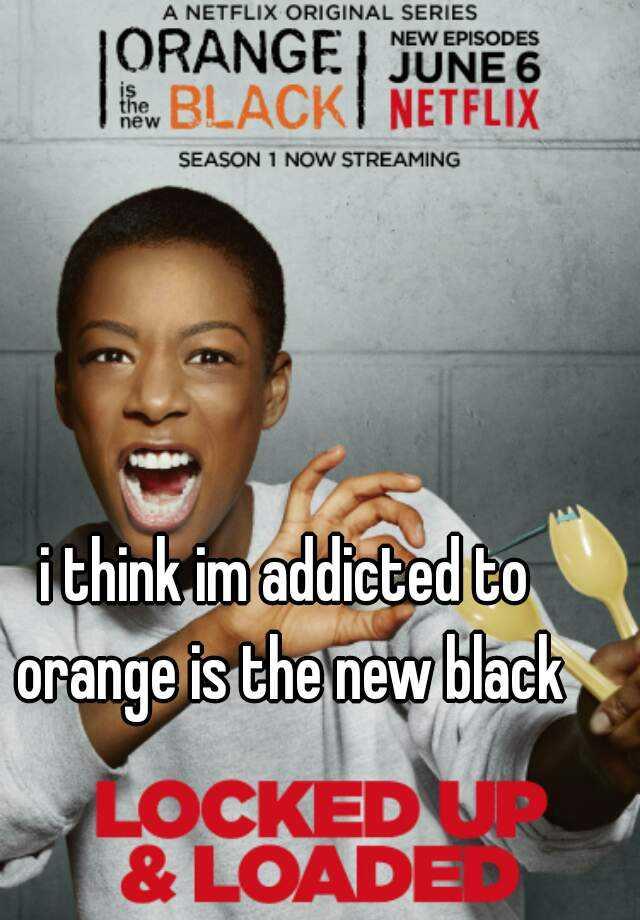i think im addicted to orange is the new black