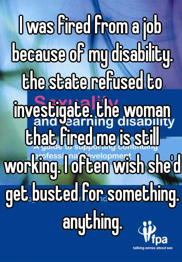 I was fired from a job because of my disability. the state refused to investigate. the woman that fired me is still working. I often wish she'd get busted for something. anything.