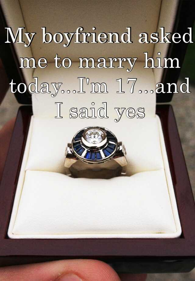 My boyfriend asked me to marry him today...I'm 17...and I said yes