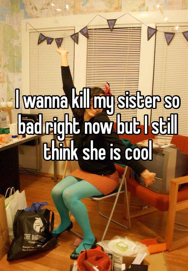 I wanna kill my sister so bad right now but I still think she is cool