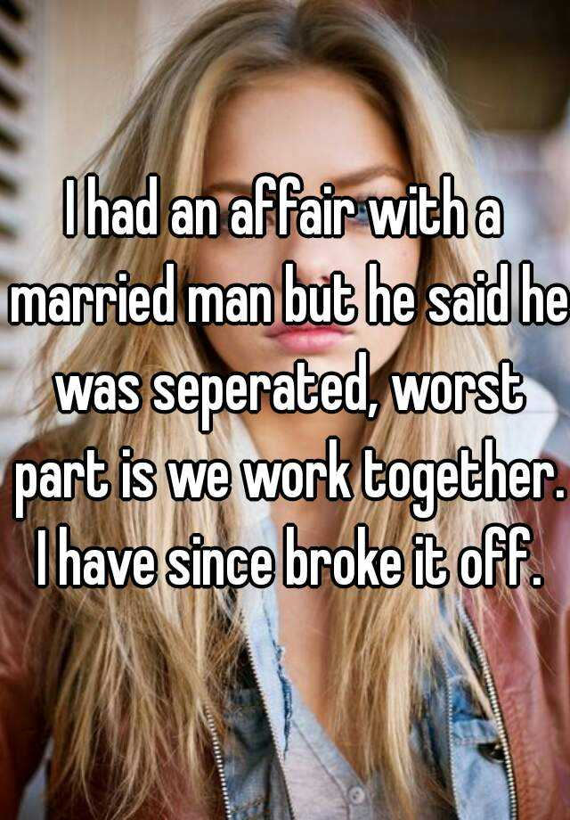 I had an affair with a married man but he said he was seperated, worst part is we work together. I have since broke it off.