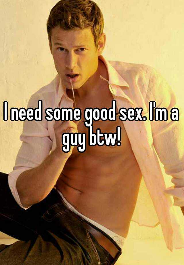 I need some good sex. I'm a guy btw!