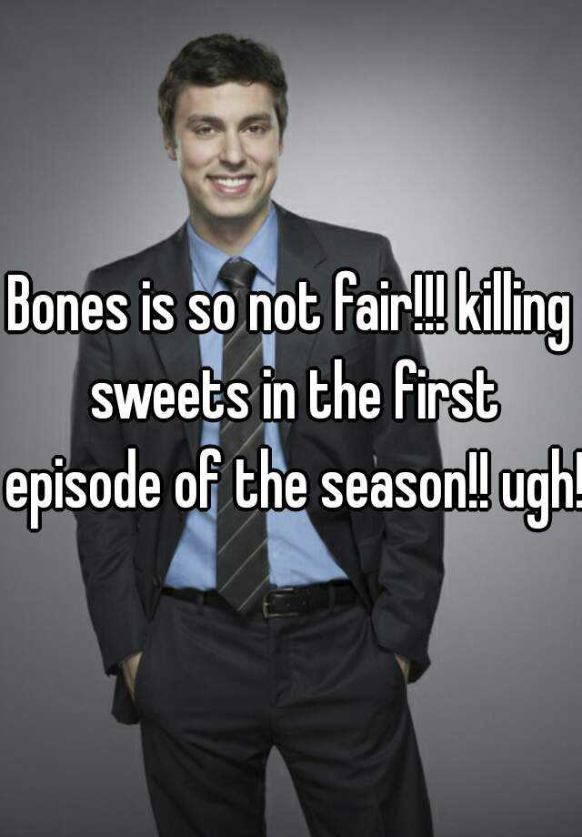 Bones is so not fair!!! killing sweets in the first episode of the season!! ugh!