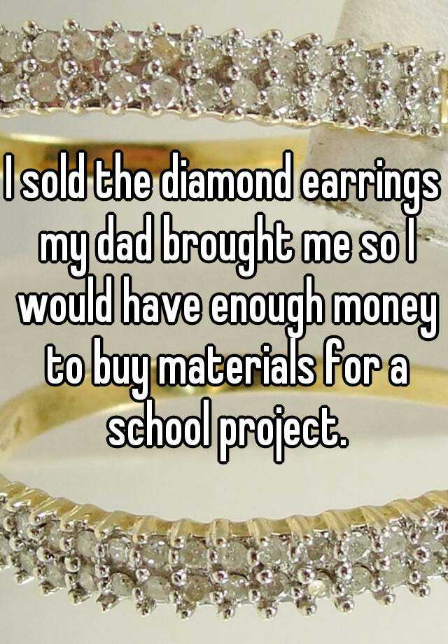 I sold the diamond earrings my dad brought me so I would have enough money to buy materials for a school project.