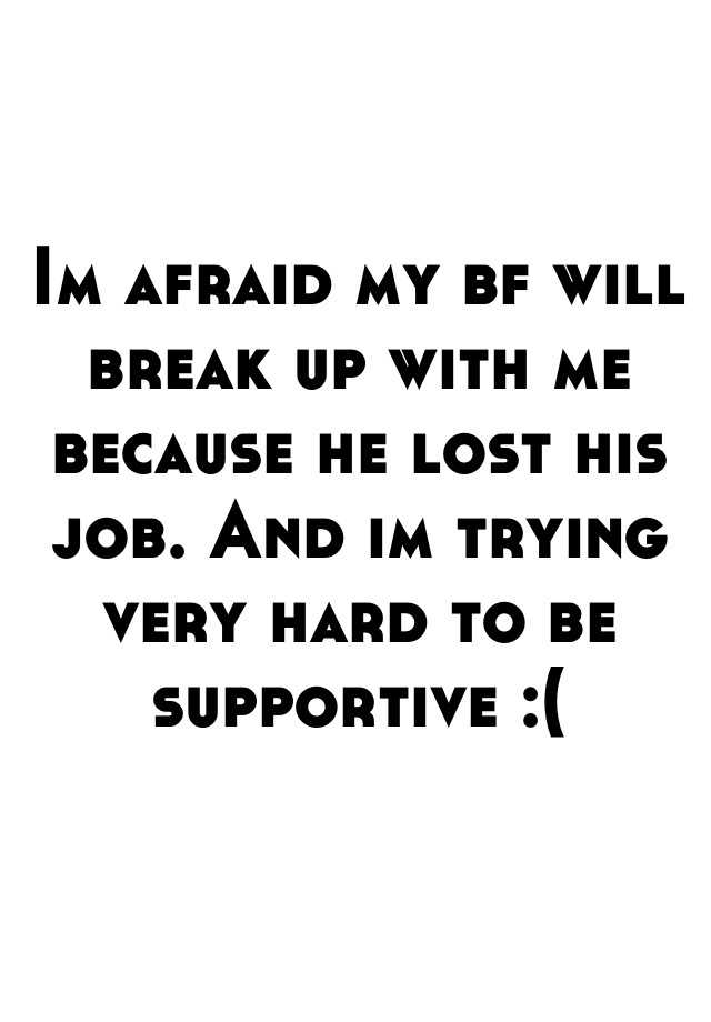 Im afraid my bf will break up with me because he lost his job. And im trying very hard to be supportive :(