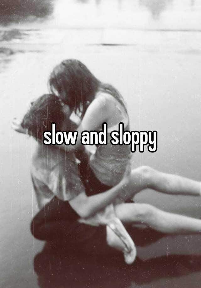 slow and sloppy