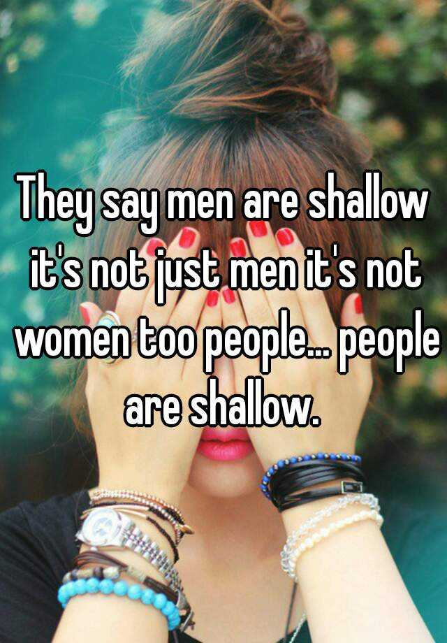 They say men are shallow it's not just men it's not women too people... people are shallow.
