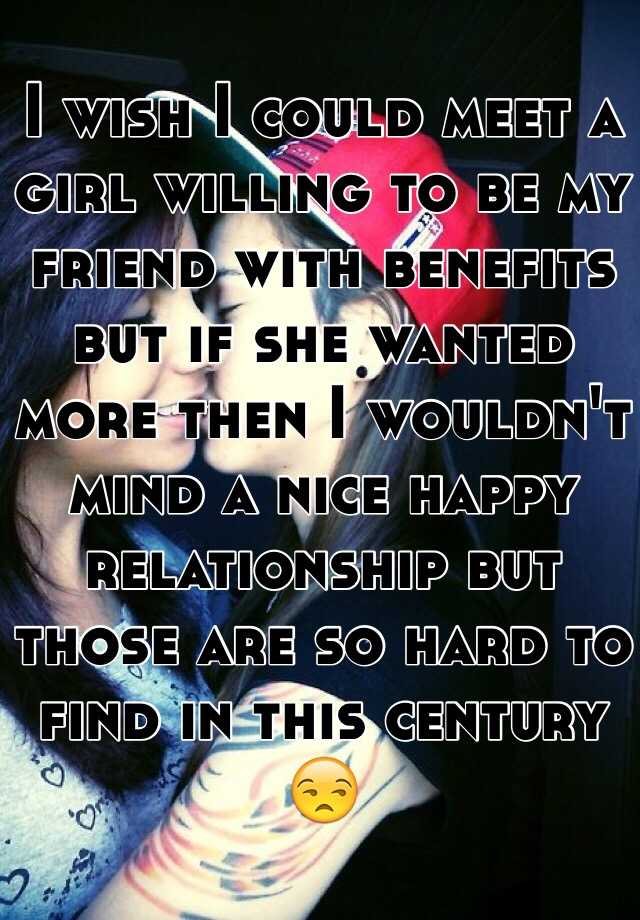 I wish I could meet a girl willing to be my friend with benefits but if she wanted more then I wouldn't mind a nice happy relationship but those are so hard to find in this century 😒