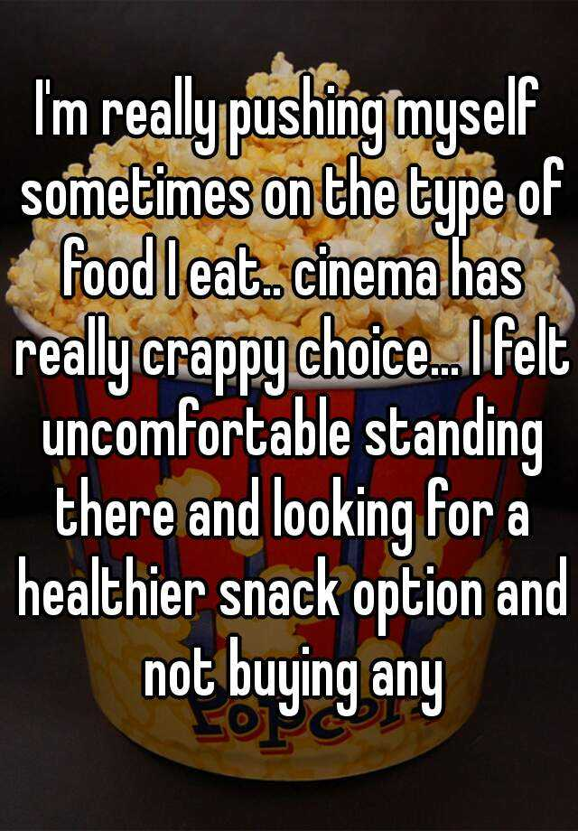 I'm really pushing myself sometimes on the type of food I eat.. cinema has really crappy choice... I felt uncomfortable standing there and looking for a healthier snack option and not buying any