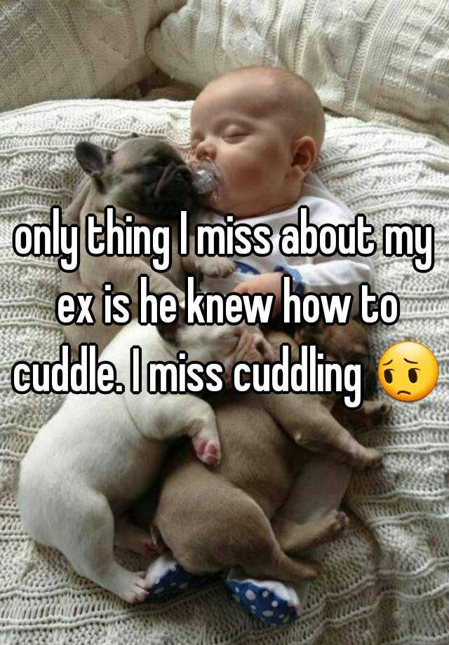 only thing I miss about my ex is he knew how to cuddle. I miss cuddling 😔