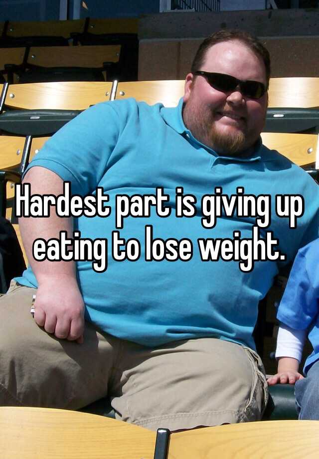 Hardest part is giving up eating to lose weight.