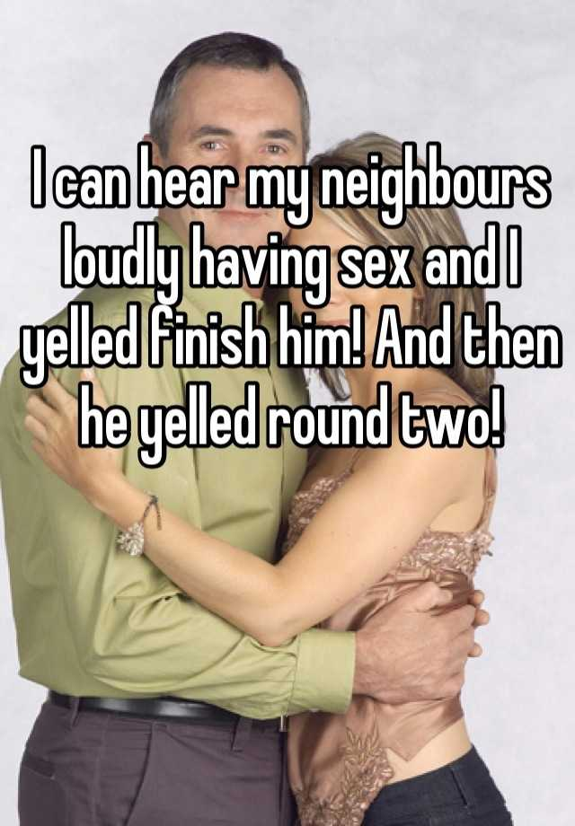 I can hear my neighbours loudly having sex and I yelled finish him! And then he yelled round two!