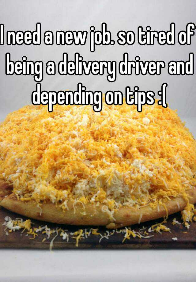 I need a new job. so tired of being a delivery driver and depending on tips :(