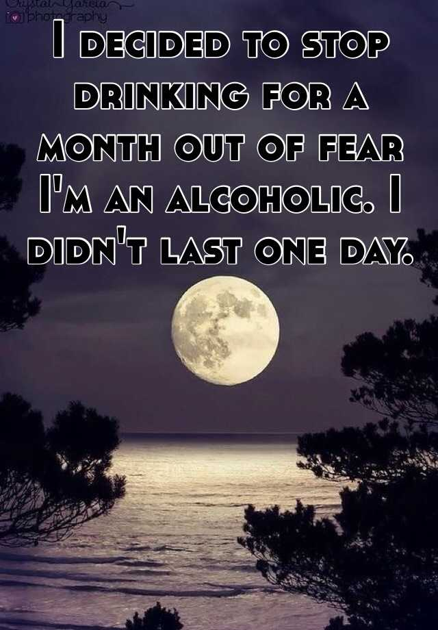 I decided to stop drinking for a month out of fear I'm an alcoholic. I didn't last one day.