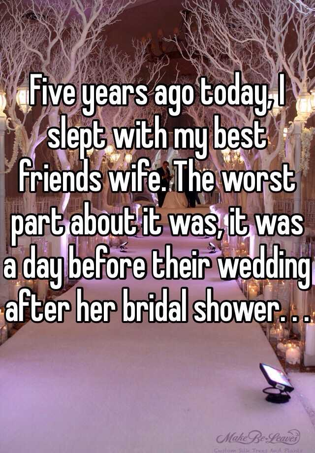 Five years ago today, I slept with my best friends wife. The worst part about it was, it was a day before their wedding after her bridal shower. . .