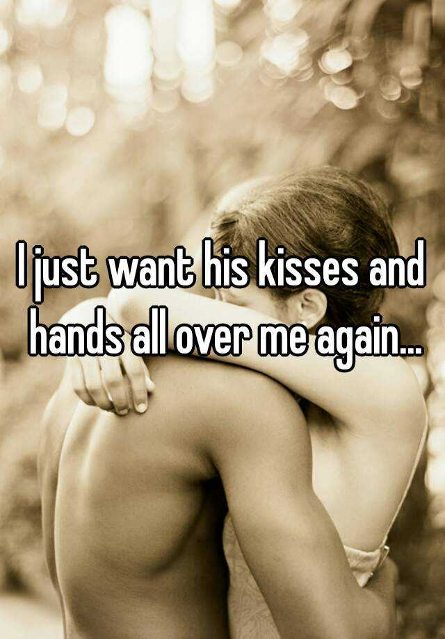 I just want his kisses and hands all over me again...