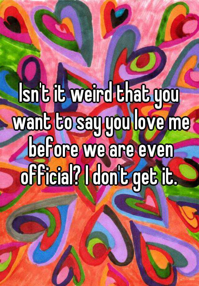 Isn't it weird that you want to say you love me before we are even official? I don't get it.