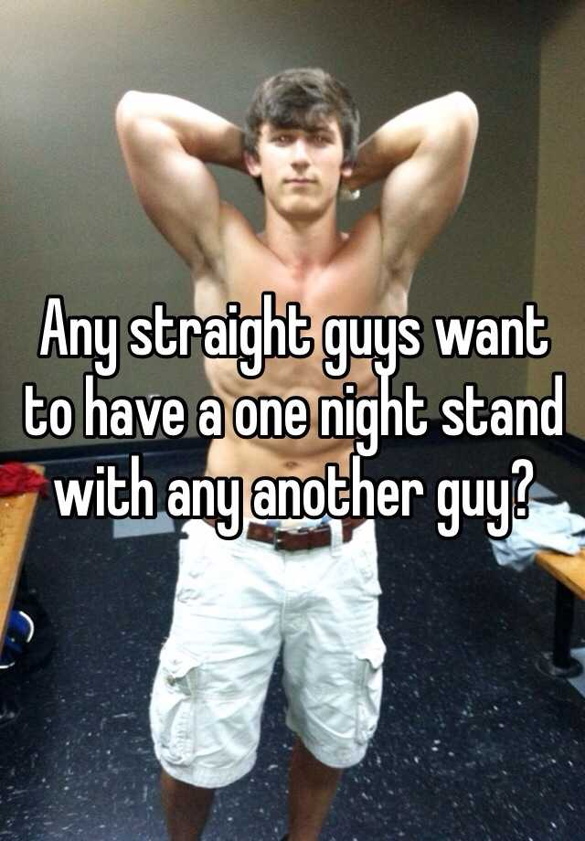 Any straight guys want to have a one night stand with any another guy?