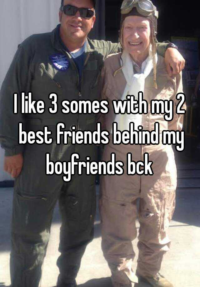 I like 3 somes with my 2 best friends behind my boyfriends bck