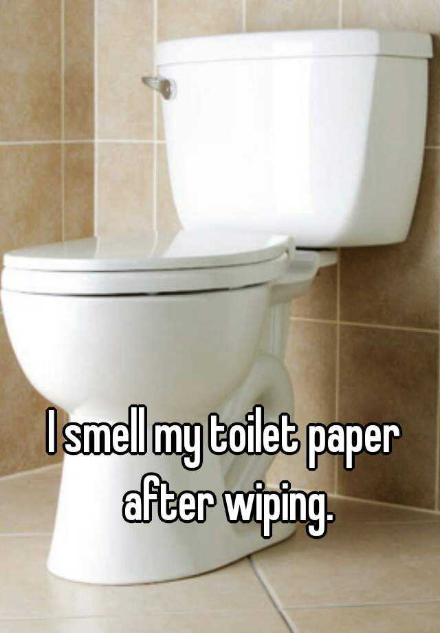 I smell my toilet paper after wiping.