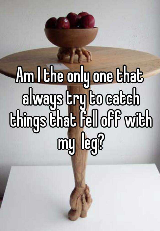 Am I the only one that always try to catch things that fell off with my  leg?
