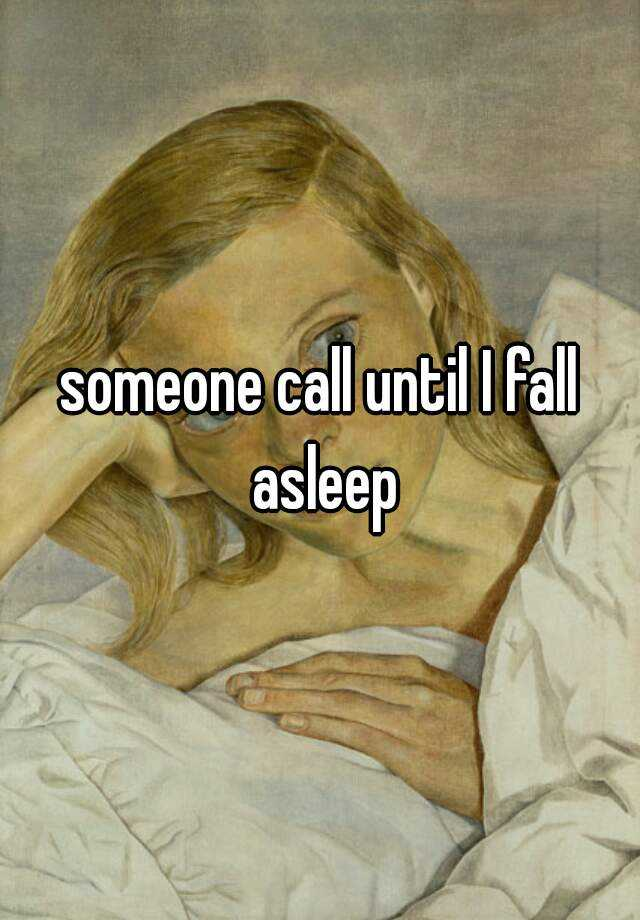 someone call until I fall asleep