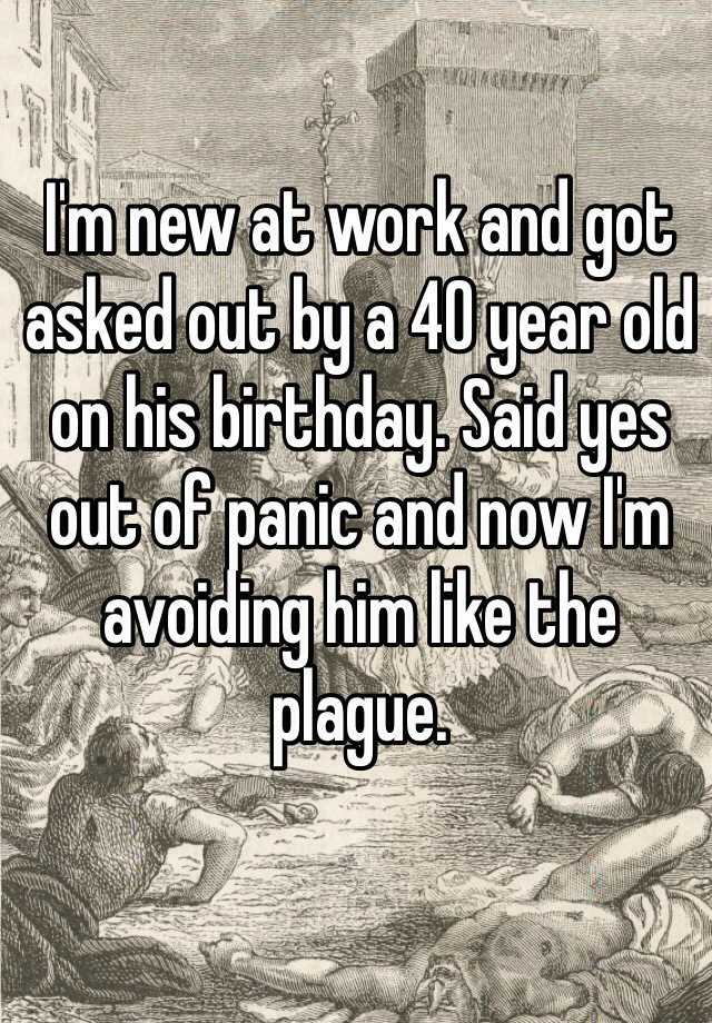 I'm new at work and got asked out by a 40 year old on his birthday. Said yes out of panic and now I'm avoiding him like the plague.