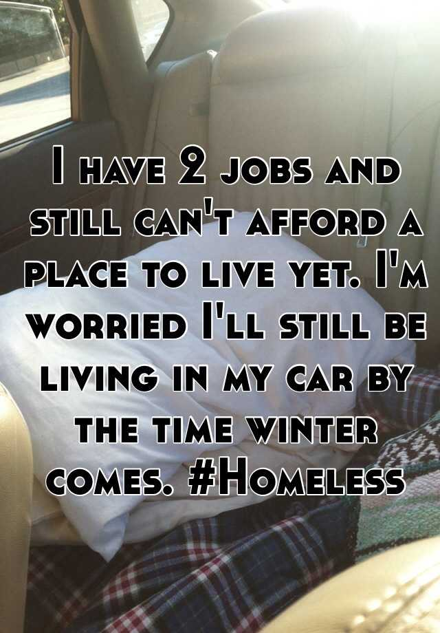 I have 2 jobs and still can't afford a place to live yet. I'm worried I'll still be living in my car by the time winter comes. #Homeless