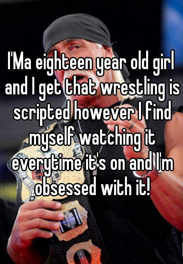 I'Ma eighteen year old girl and I get that wrestling is scripted however I find myself watching it everytime it's on and I'm obsessed with it!