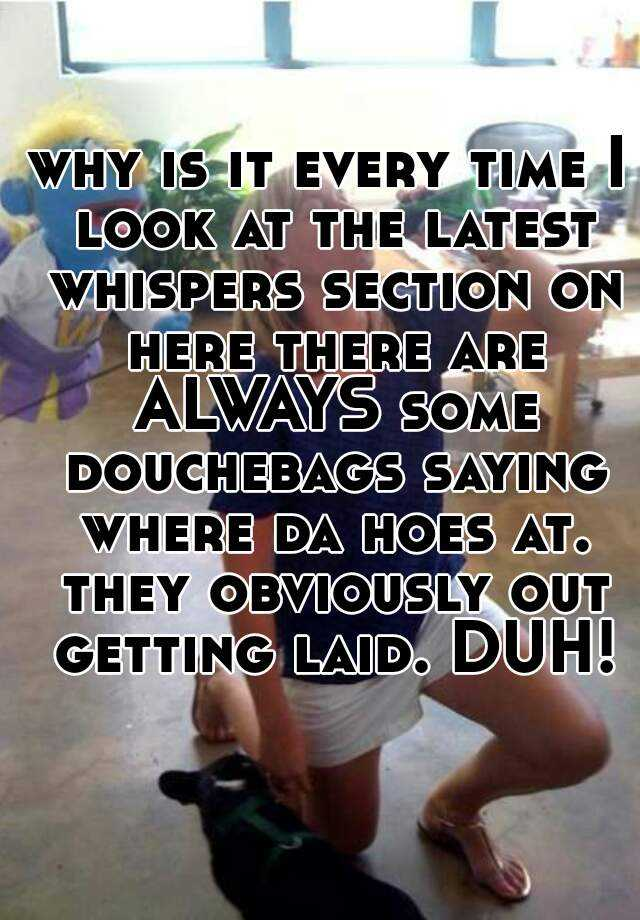 why is it every time I look at the latest whispers section on here there are ALWAYS some douchebags saying where da hoes at. they obviously out getting laid. DUH!
