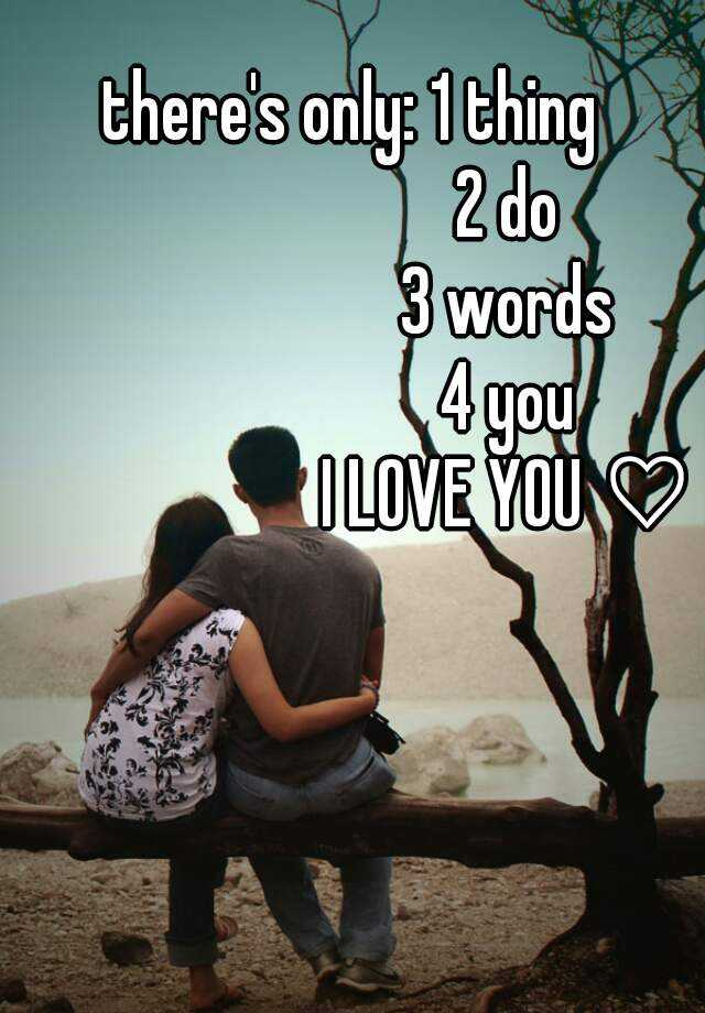 there's only: 1 thing                       2 do                       3 words                       4 you                       I LOVE YOU ♡