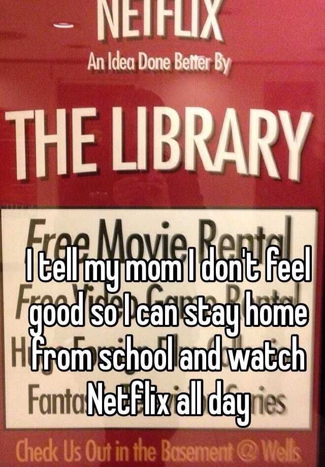 I tell my mom I don't feel good so I can stay home from school and watch Netflix all day