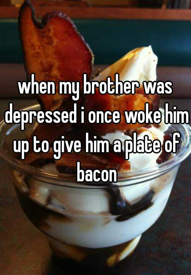 when my brother was depressed i once woke him up to give him a plate of bacon