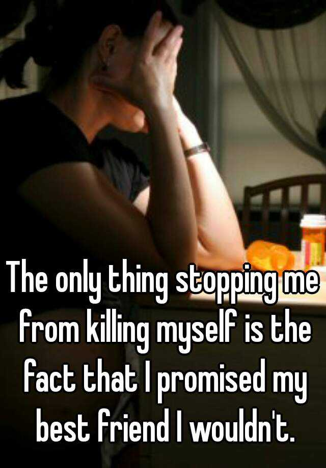 The only thing stopping me from killing myself is the fact that I promised my best friend I wouldn't.