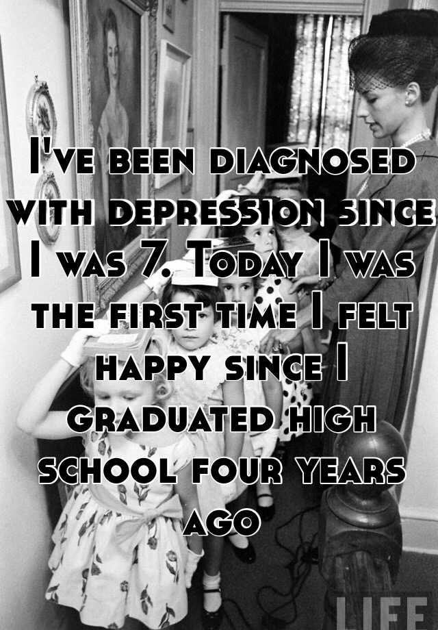 I've been diagnosed with depression since I was 7. Today I was the first time I felt happy since I graduated high school four years ago