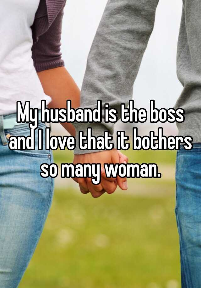 My husband is the boss and I love that it bothers so many woman.