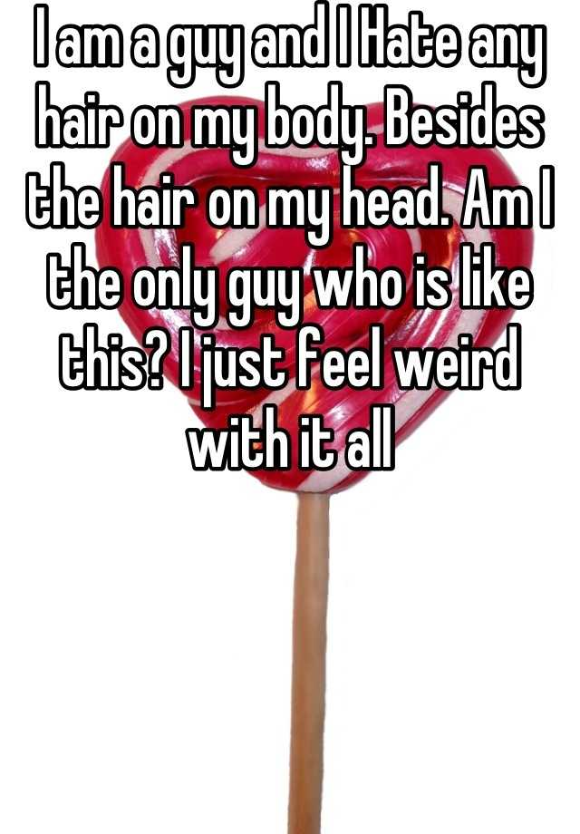 I am a guy and I Hate any hair on my body. Besides the hair on my head. Am I the only guy who is like this? I just feel weird with it all