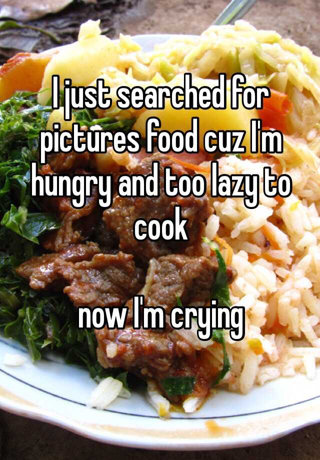 I just searched for pictures food cuz I'm hungry and too lazy to cook  now I'm crying