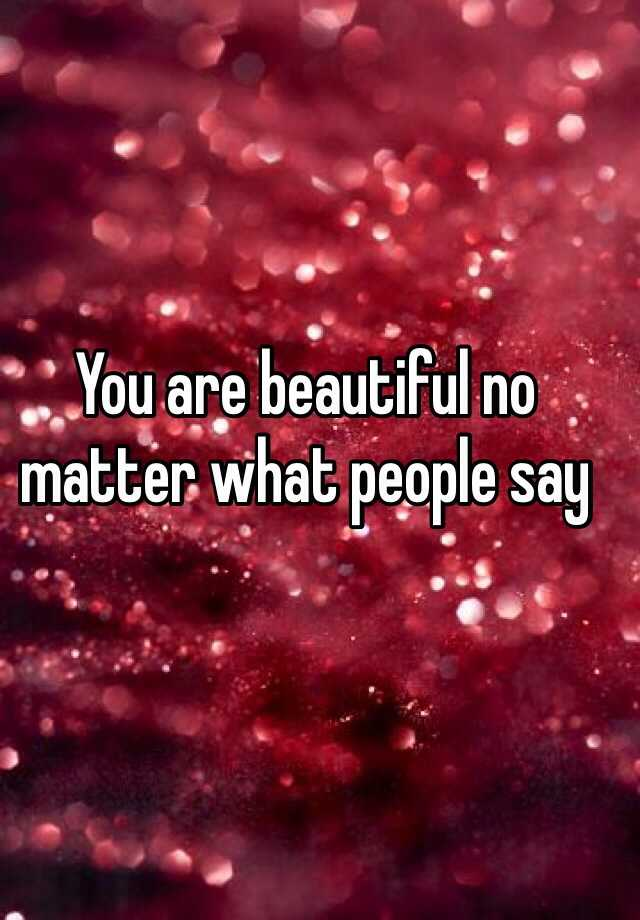 You are beautiful no matter what people say