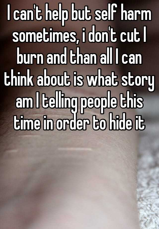 I can't help but self harm sometimes, i don't cut I burn and than all I can think about is what story am I telling people this time in order to hide it