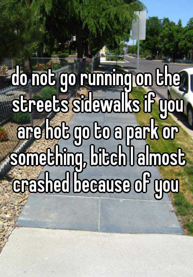 do not go running on the streets sidewalks if you are hot go to a park or something, bitch I almost crashed because of you