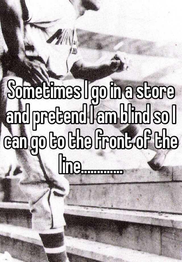 Sometimes I go in a store and pretend I am blind so I can go to the front of the line.............