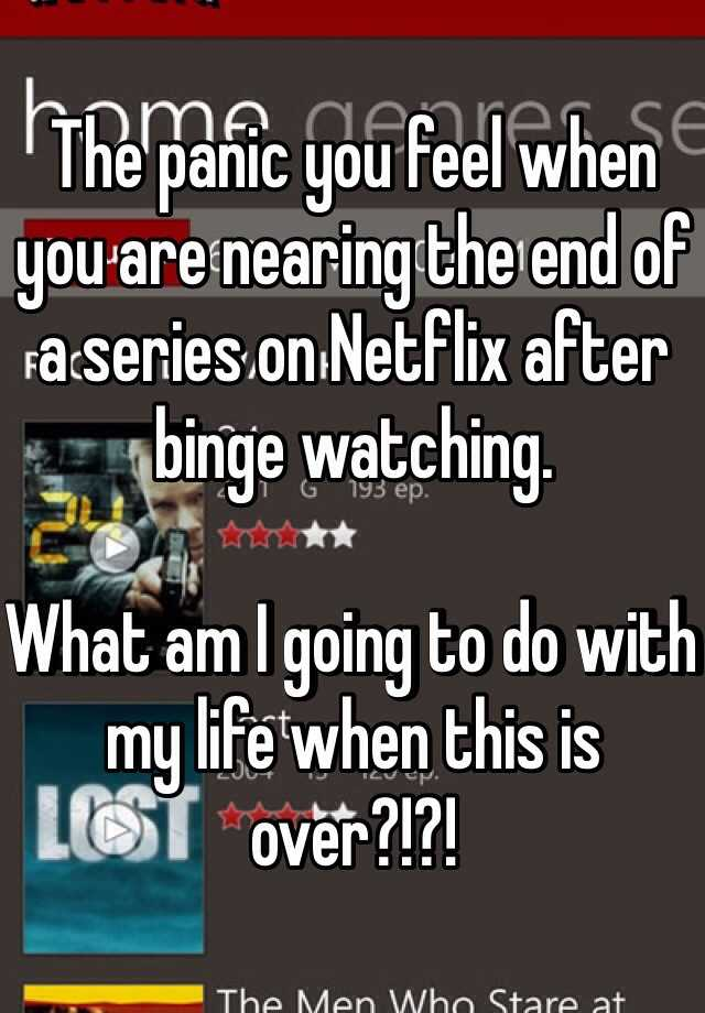 The panic you feel when you are nearing the end of a series on Netflix after binge watching.  What am I going to do with my life when this is over?!?!