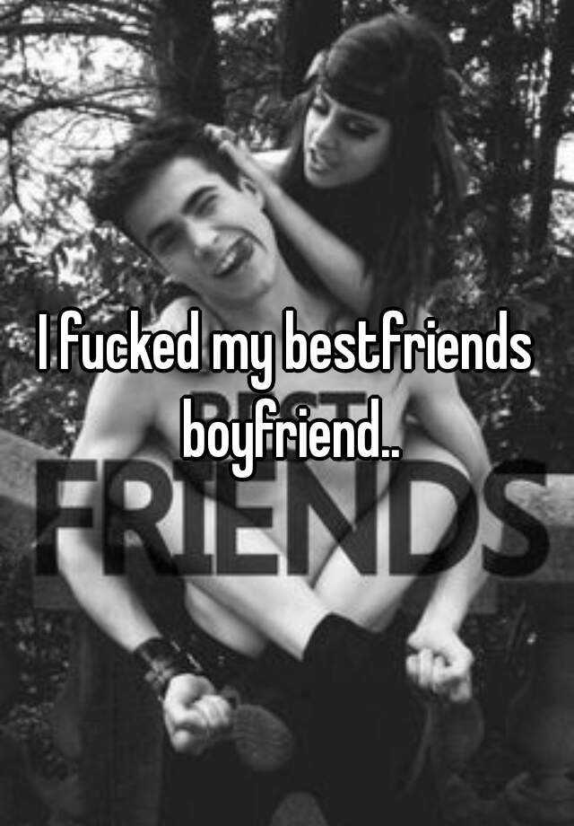 I fucked my bestfriends boyfriend..